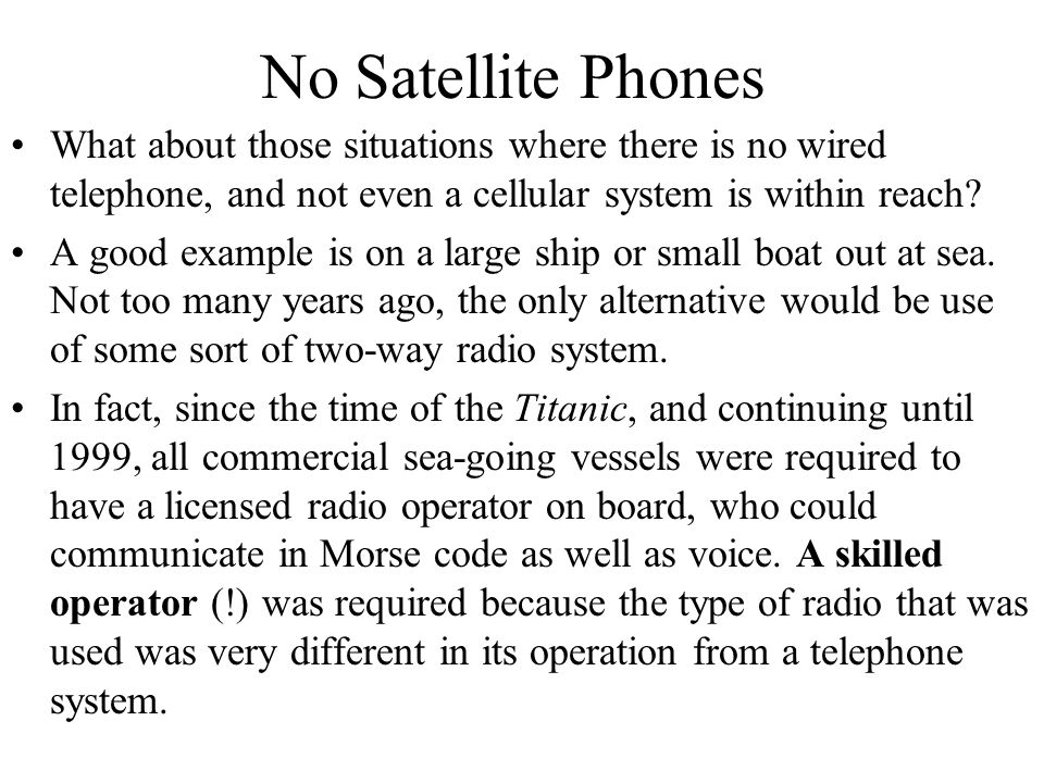 No Satellite Phones What about those situations where there is no wired telephone, and not even a cellular system is within reach