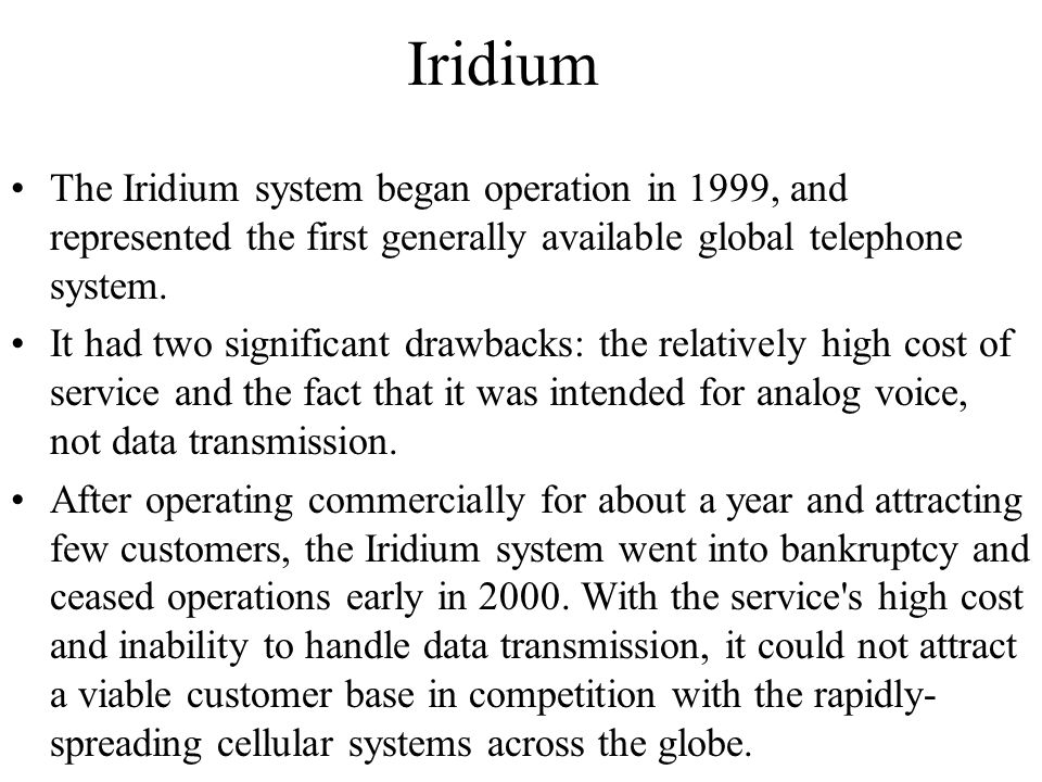 Iridium The Iridium system began operation in 1999, and represented the first generally available global telephone system.