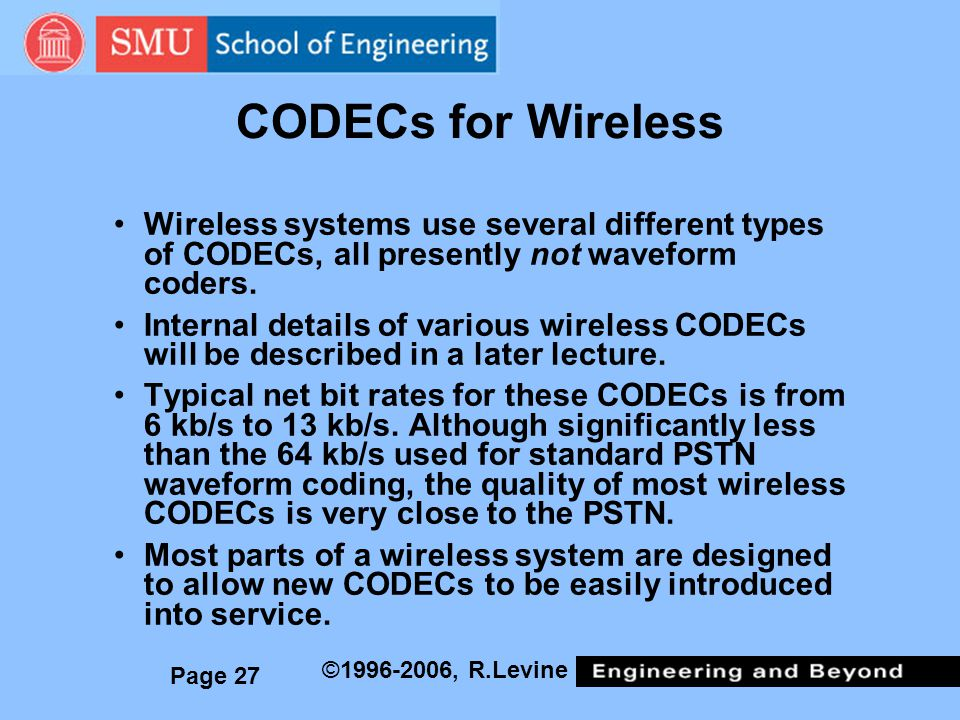 CODECs for Wireless Wireless systems use several different types of CODECs, all presently not waveform coders.