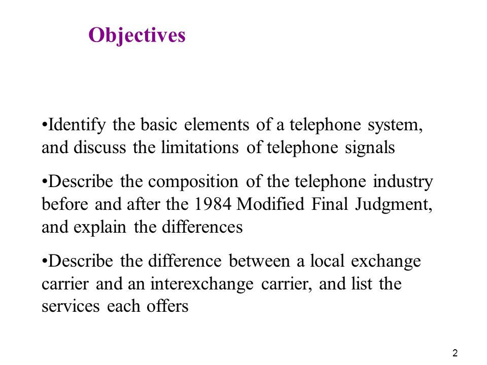 Objectives Identify the basic elements of a telephone system, and discuss the limitations of telephone signals.