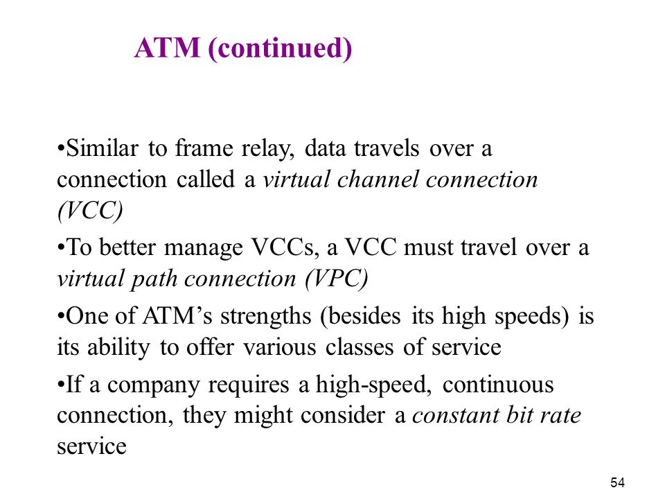 ATM (continued) Similar to frame relay, data travels over a connection called a virtual channel connection (VCC)