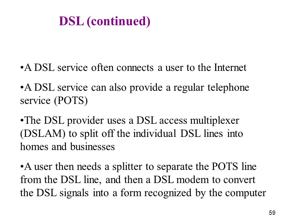 DSL (continued) A DSL service often connects a user to the Internet