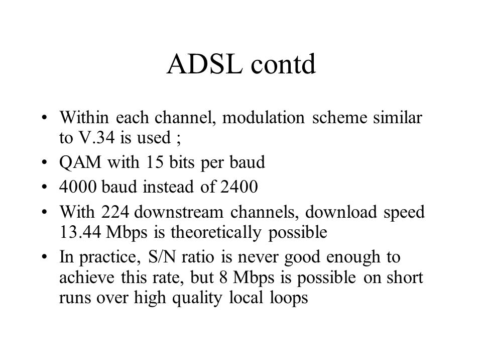 ADSL contd Within each channel, modulation scheme similar to V.34 is used ; QAM with 15 bits per baud.