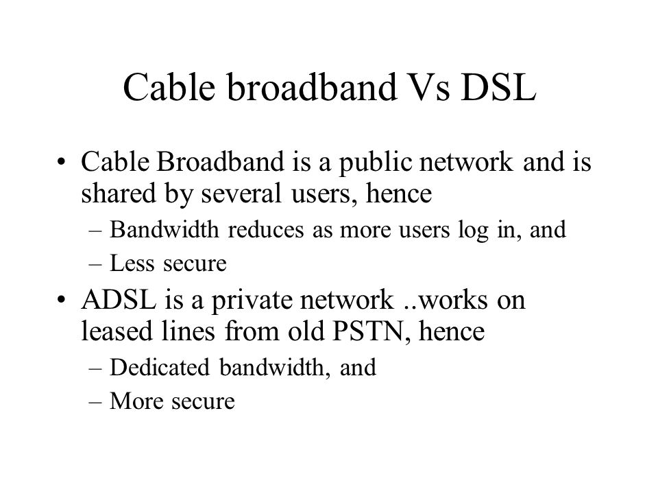 Cable broadband Vs DSL Cable Broadband is a public network and is shared by several users, hence. Bandwidth reduces as more users log in, and.