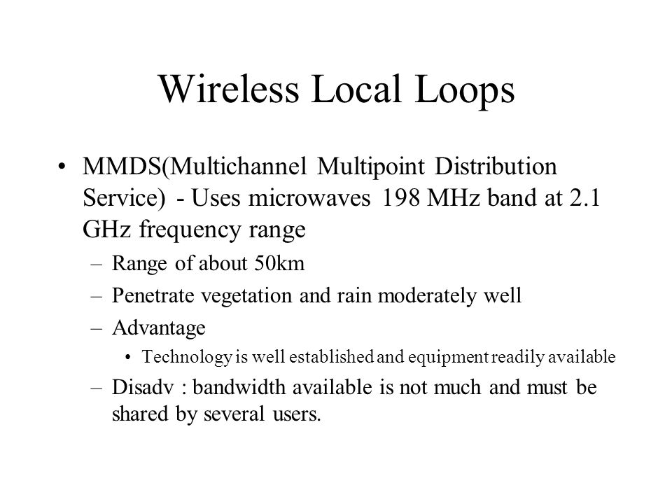 Wireless Local Loops MMDS(Multichannel Multipoint Distribution Service) - Uses microwaves 198 MHz band at 2.1 GHz frequency range.