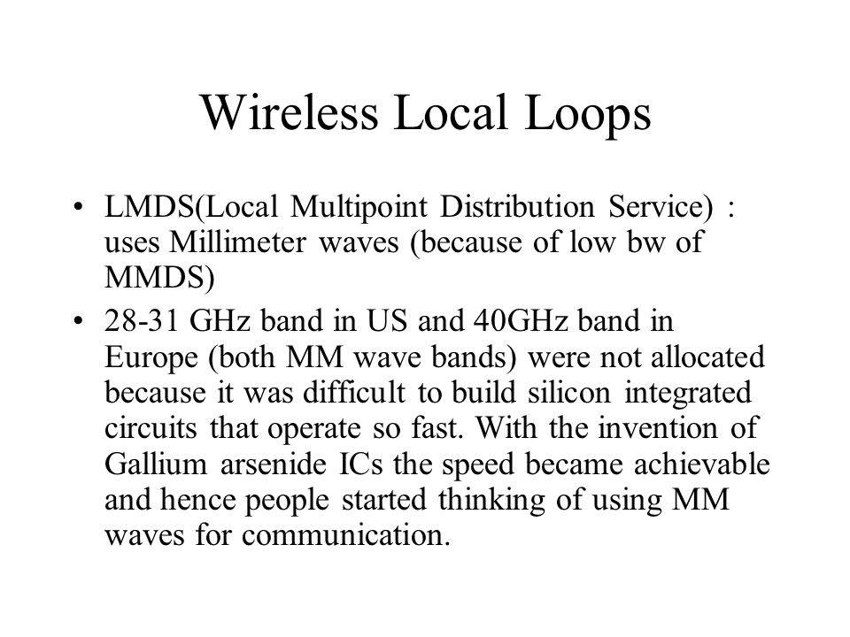 Wireless Local Loops LMDS(Local Multipoint Distribution Service) : uses Millimeter waves (because of low bw of MMDS)