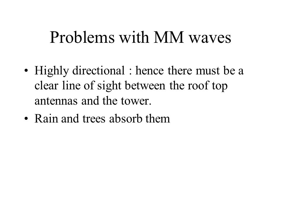 Problems with MM waves Highly directional : hence there must be a clear line of sight between the roof top antennas and the tower.