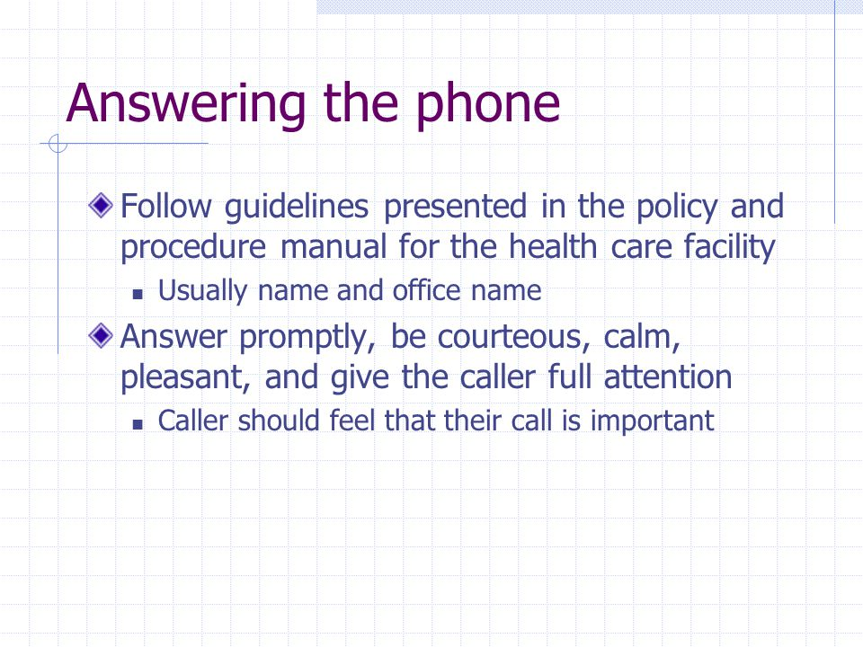 Answering the phone Follow guidelines presented in the policy and procedure manual for the health care facility.