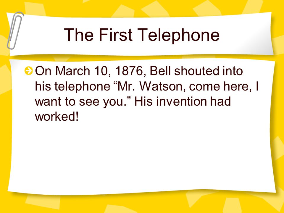 The First Telephone On March 10, 1876, Bell shouted into his telephone Mr.