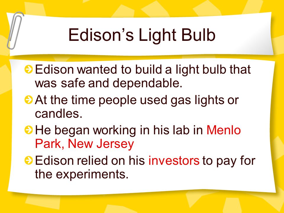 Edison's Light Bulb Edison wanted to build a light bulb that was safe and dependable. At the time people used gas lights or candles.