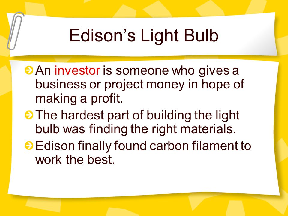 Edison's Light Bulb An investor is someone who gives a business or project money in hope of making a profit.