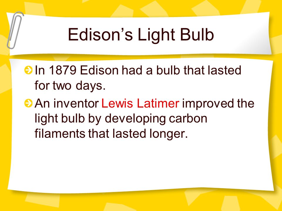 Edison's Light Bulb In 1879 Edison had a bulb that lasted for two days.