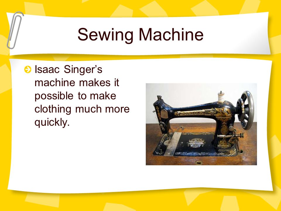 Sewing Machine Isaac Singer's machine makes it possible to make clothing much more quickly.