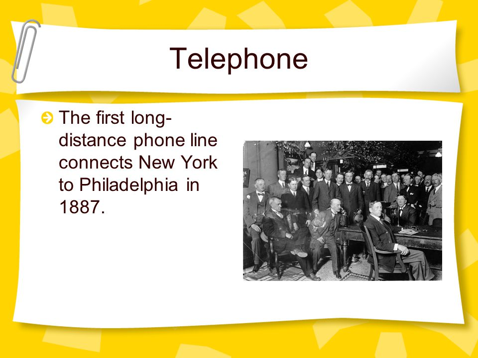Telephone The first long-distance phone line connects New York to Philadelphia in 1887.