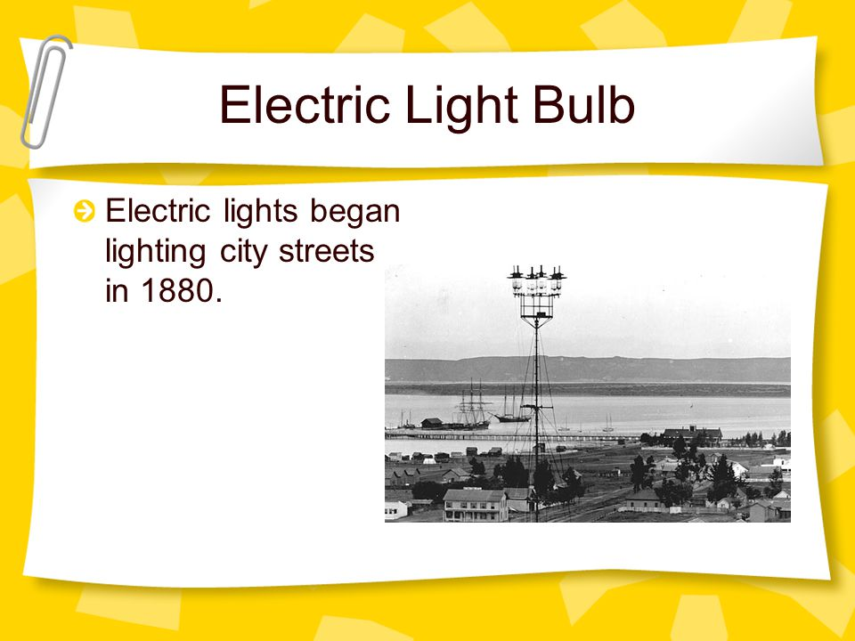 Electric Light Bulb Electric lights began lighting city streets in 1880.
