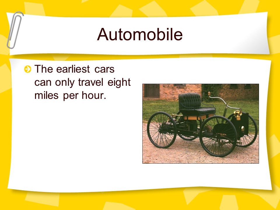 Automobile The earliest cars can only travel eight miles per hour.