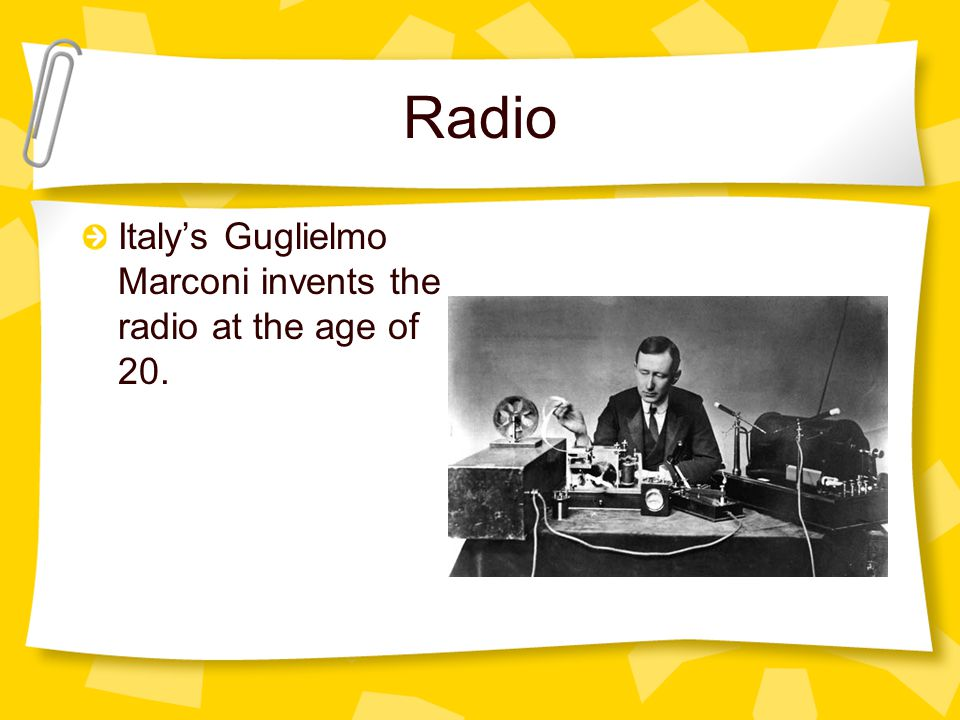 Radio Italy's Guglielmo Marconi invents the radio at the age of 20.