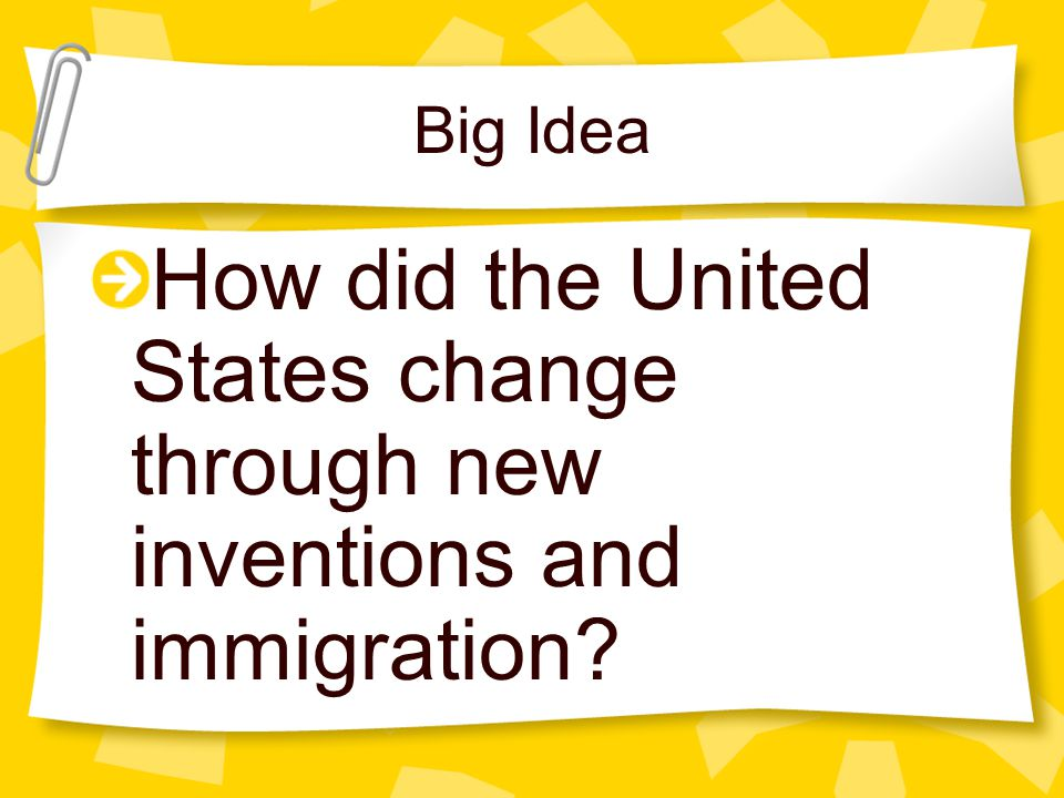Big Idea How did the United States change through new inventions and immigration