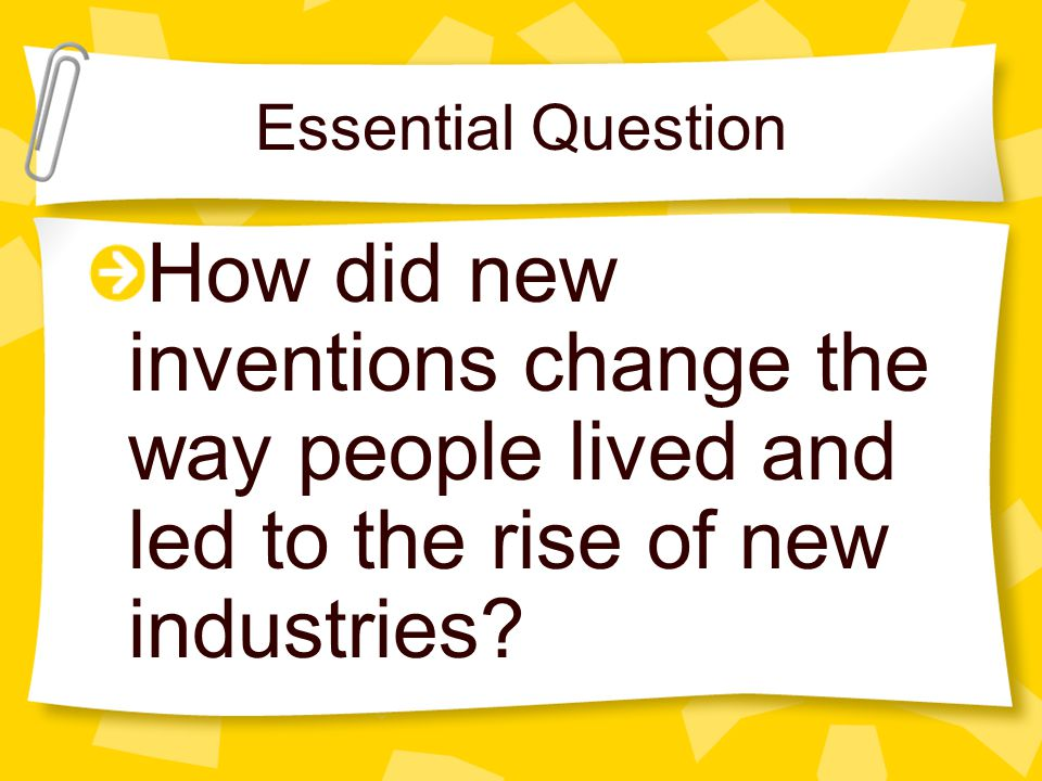 Essential Question How did new inventions change the way people lived and led to the rise of new industries