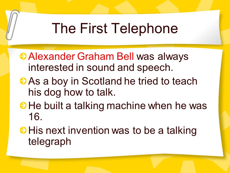 The First Telephone Alexander Graham Bell was always interested in sound and speech. As a boy in Scotland he tried to teach his dog how to talk.