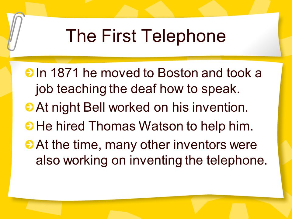 The First Telephone In 1871 he moved to Boston and took a job teaching the deaf how to speak. At night Bell worked on his invention.