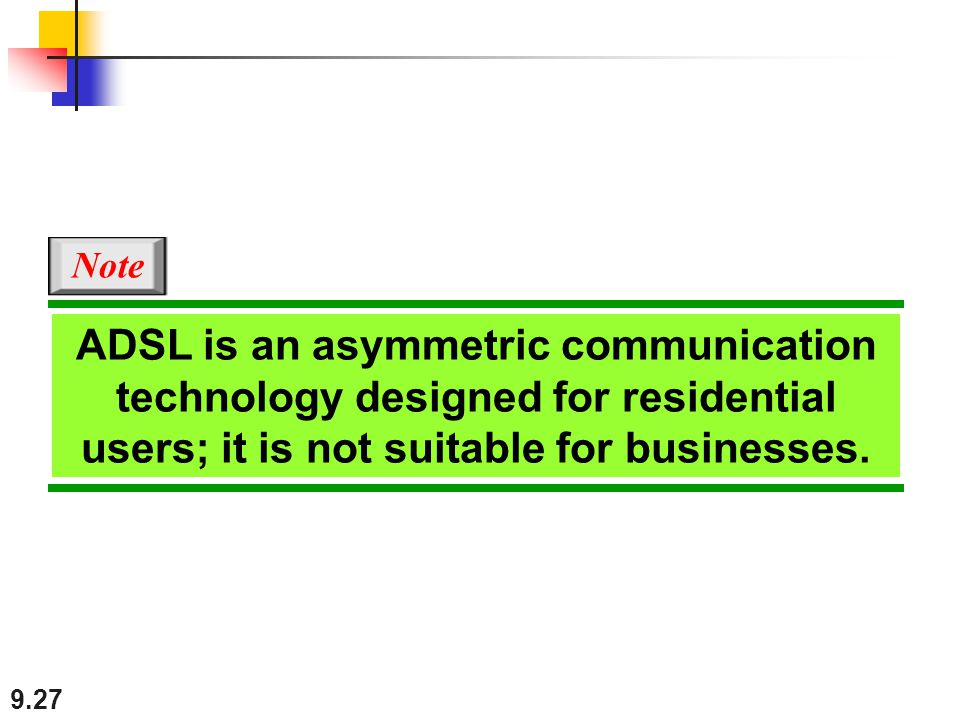 Note ADSL is an asymmetric communication technology designed for residential users; it is not suitable for businesses.