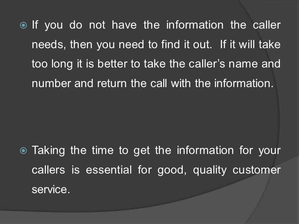If you do not have the information the caller needs, then you need to find it out. If it will take too long it is better to take the caller's name and number and return the call with the information.