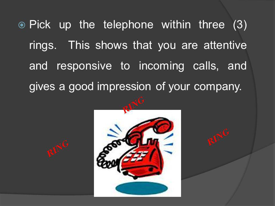 Pick up the telephone within three (3) rings