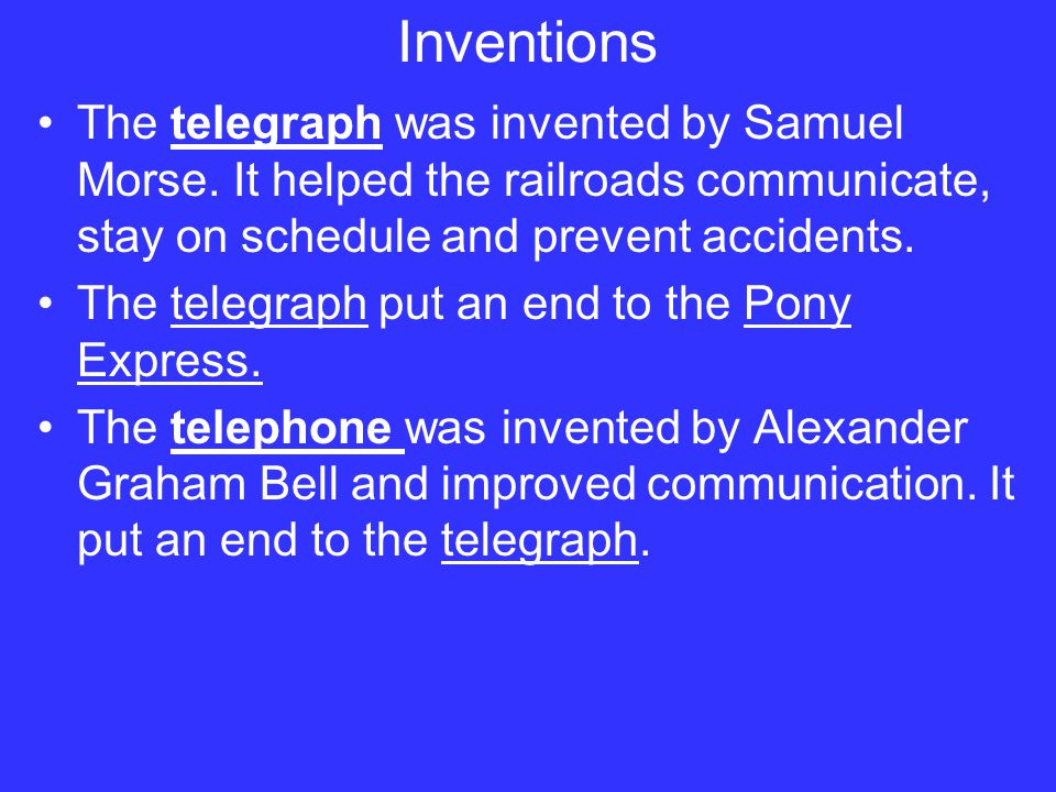 Inventions The telegraph was invented by Samuel Morse. It helped the railroads communicate, stay on schedule and prevent accidents.