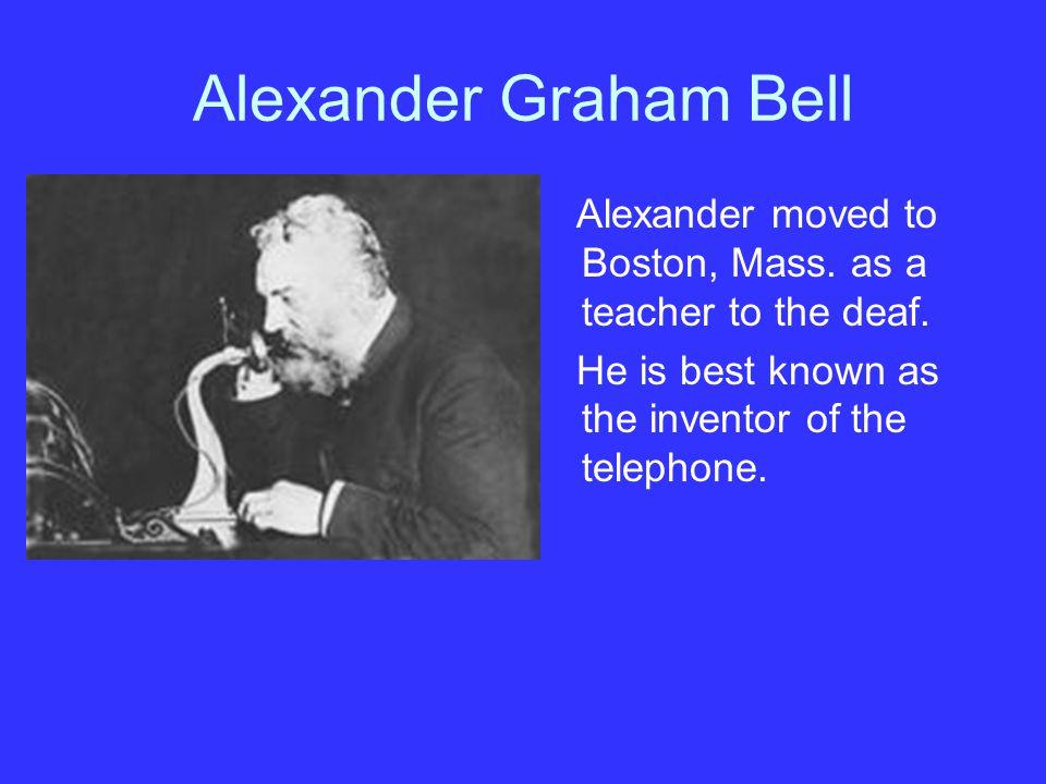 Alexander Graham Bell Alexander moved to Boston, Mass.