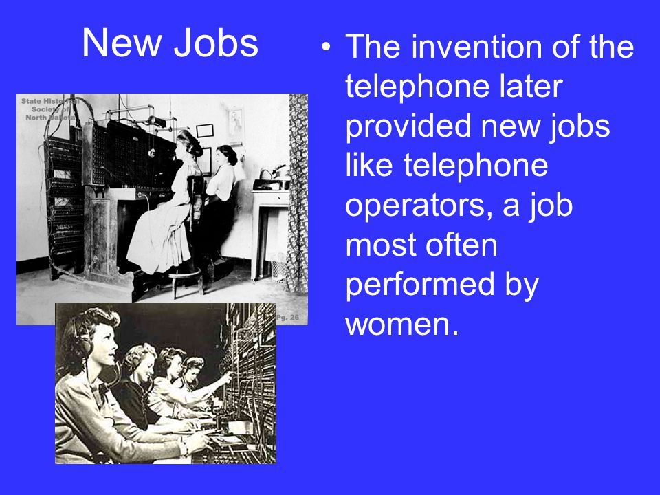 New Jobs The invention of the telephone later provided new jobs like telephone operators, a job most often performed by women.