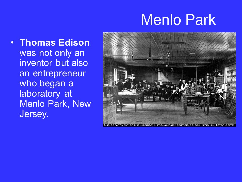 Menlo Park Thomas Edison was not only an inventor but also an entrepreneur who began a laboratory at Menlo Park, New Jersey.