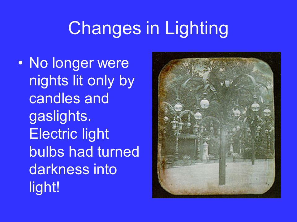 Changes in Lighting No longer were nights lit only by candles and gaslights.