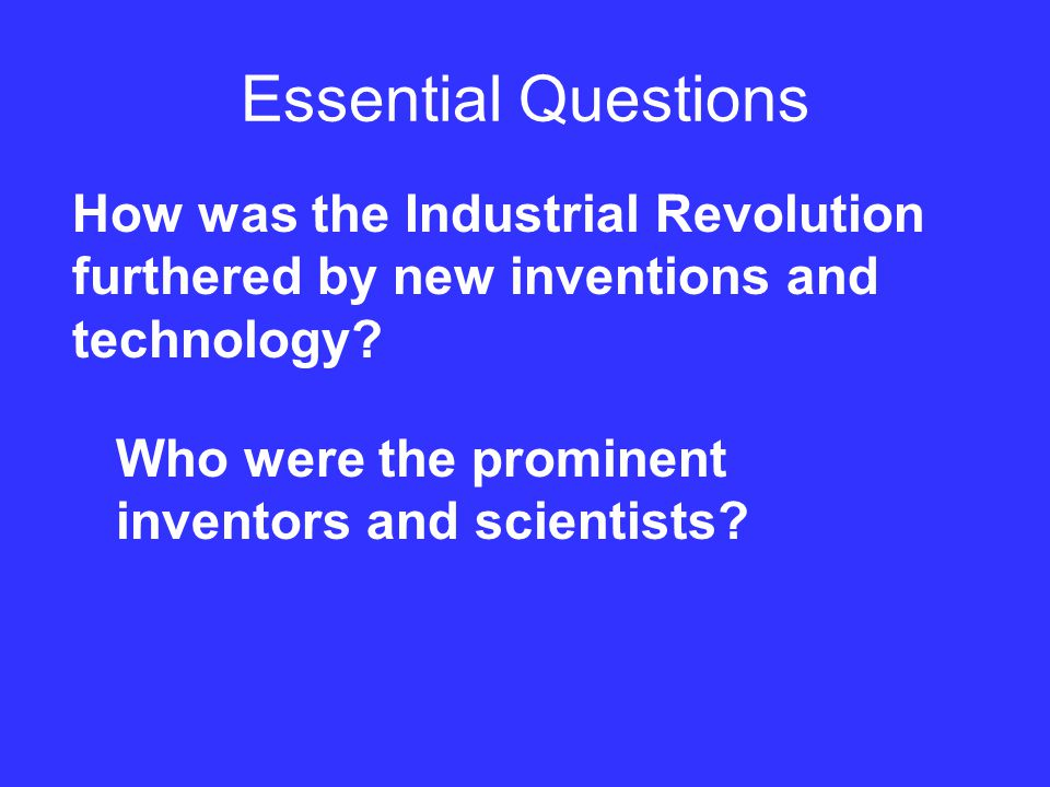 Essential Questions How was the Industrial Revolution furthered by new inventions and technology.