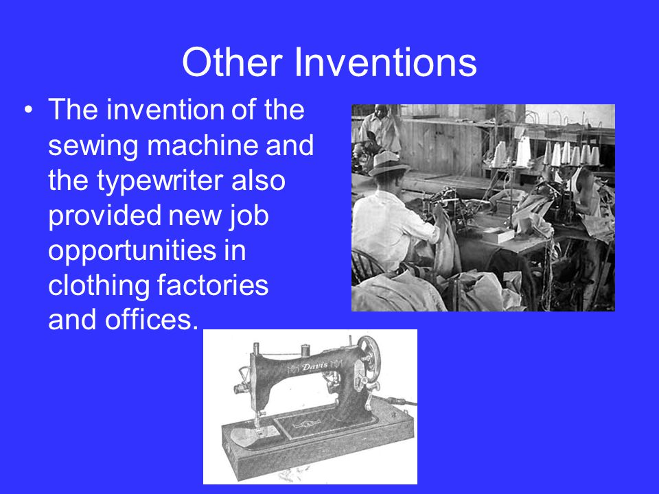 Other Inventions The invention of the sewing machine and the typewriter also provided new job opportunities in clothing factories and offices.