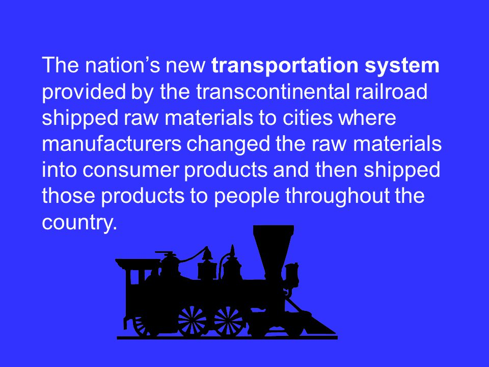 The nation's new transportation system provided by the transcontinental railroad shipped raw materials to cities where manufacturers changed the raw materials into consumer products and then shipped those products to people throughout the country.