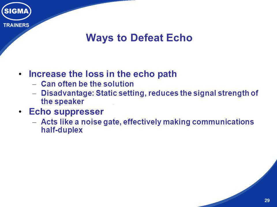 Ways to Defeat Echo Increase the loss in the echo path Echo suppresser
