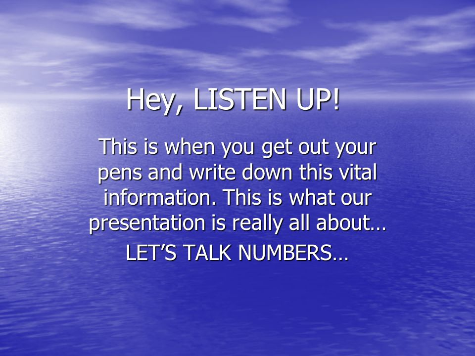 Hey, LISTEN UP! This is when you get out your pens and write down this vital information. This is what our presentation is really all about…
