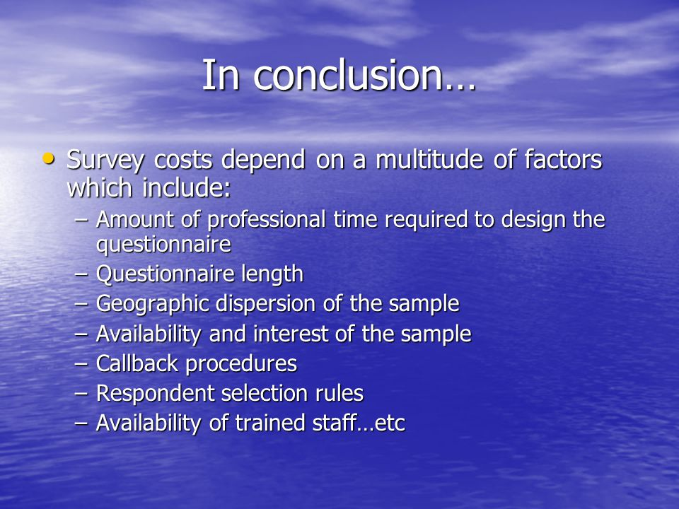 In conclusion… Survey costs depend on a multitude of factors which include: Amount of professional time required to design the questionnaire.