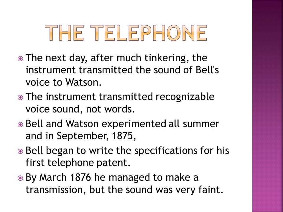 The Telephone The next day, after much tinkering, the instrument transmitted the sound of Bell s voice to Watson.
