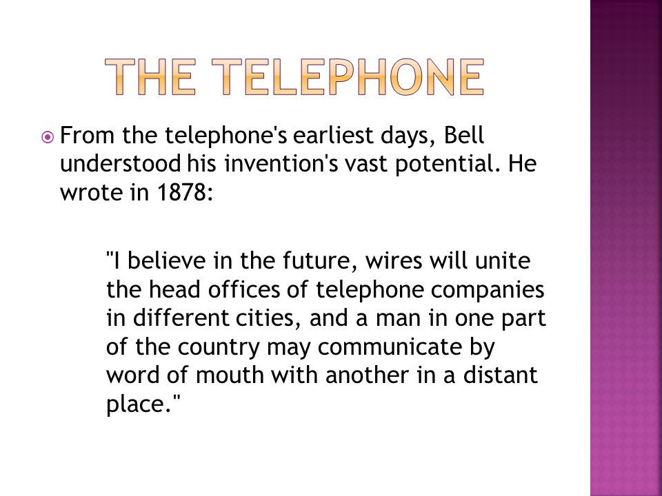 The Telephone From the telephone s earliest days, Bell understood his invention s vast potential. He wrote in 1878: