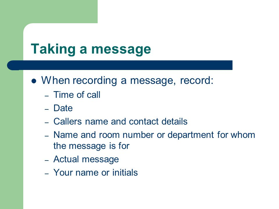 Taking a message When recording a message, record: Time of call Date