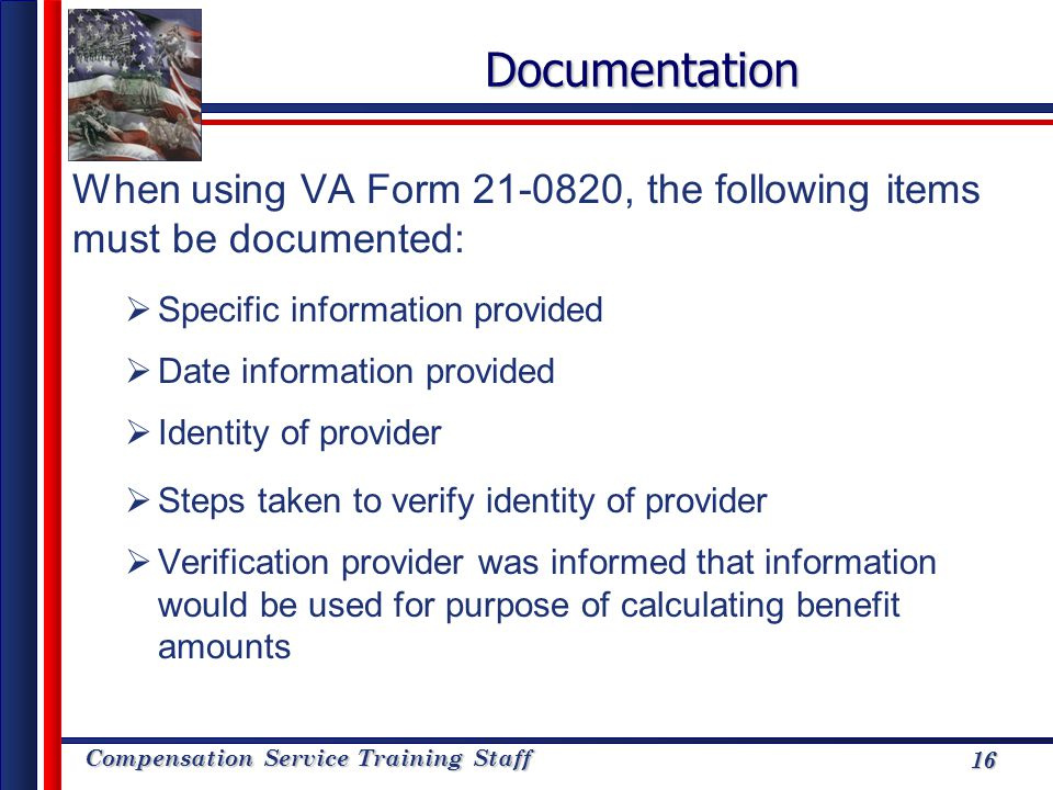 Documentation When using VA Form 21-0820, the following items must be documented: Specific information provided.