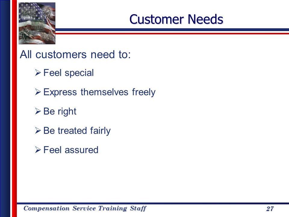 Customer Needs All customers need to: Feel special