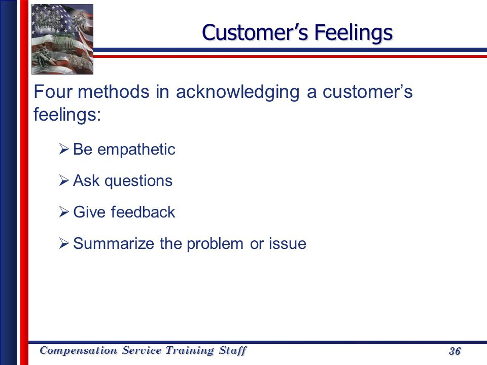 Customer's Feelings Four methods in acknowledging a customer's feelings: Be empathetic. Ask questions.