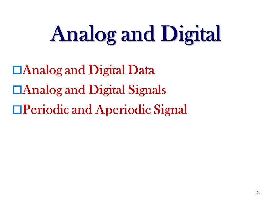 Analog and Digital Analog and Digital Data Analog and Digital Signals