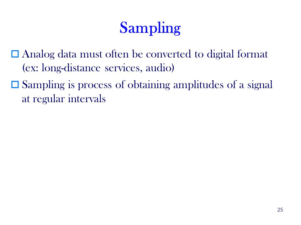 Sampling Analog data must often be converted to digital format (ex: long-distance services, audio)