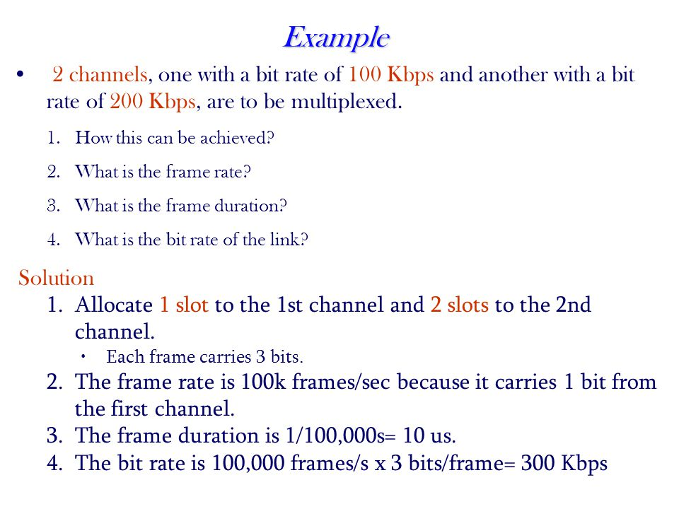 Example 2 channels, one with a bit rate of 100 Kbps and another with a bit rate of 200 Kbps, are to be multiplexed.