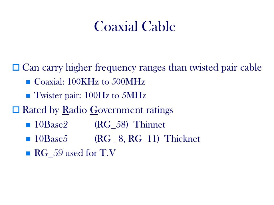 Coaxial Cable Can carry higher frequency ranges than twisted pair cable. Coaxial: 100KHz to 500MHz.