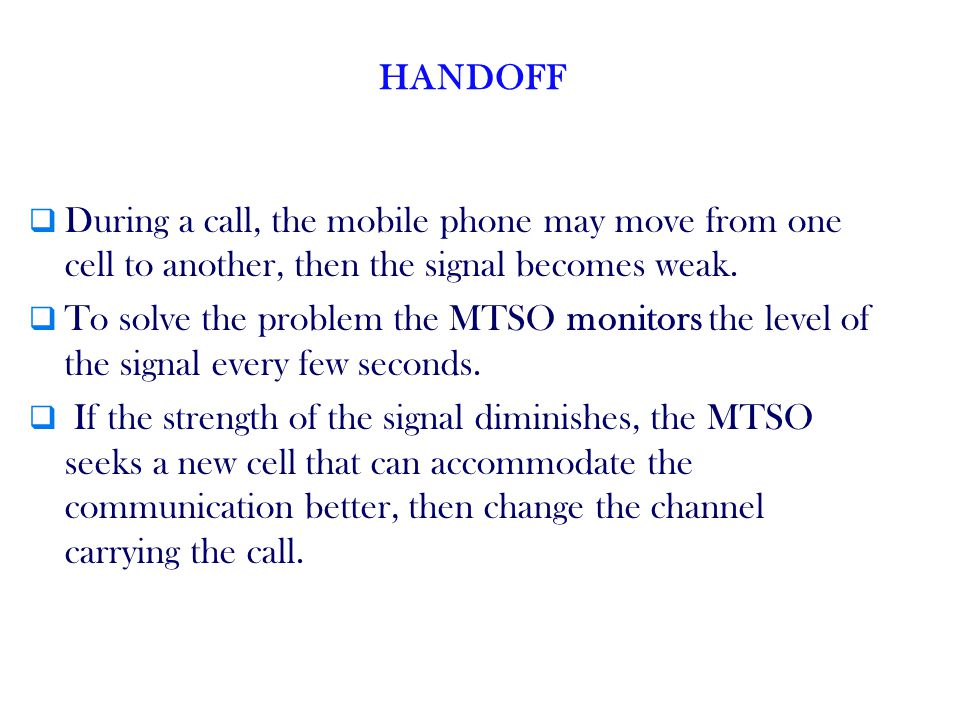 HANDOFF During a call, the mobile phone may move from one cell to another, then the signal becomes weak.